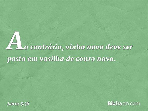 Ao contrário, vinho novo deve ser posto em vasilha de couro nova. -- Lucas 5:38