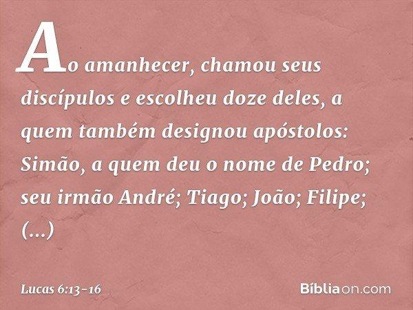 Ao amanhecer, chamou seus discípulos e escolheu doze deles, a quem também designou apóstolos: Simão, a quem deu o nome de Pedro; seu irmão André; Tiago; João; F