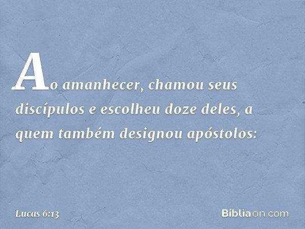 Ao amanhecer, chamou seus discípulos e escolheu doze deles, a quem também designou apóstolos: -- Lucas 6:13