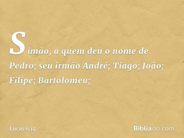 Simão, a quem deu o nome de Pedro; seu irmão André; Tiago; João; Filipe; Bartolomeu; -- Lucas 6:14