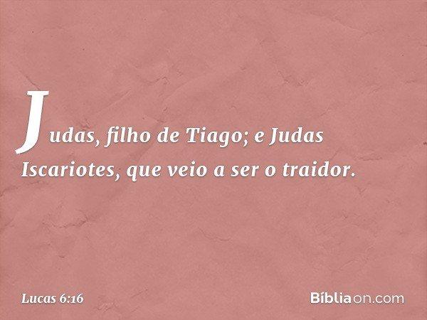 Judas, filho de Tiago; e Judas Iscariotes, que veio a ser o traidor. -- Lucas 6:16
