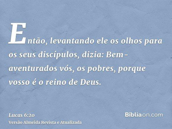 Então, levantando ele os olhos para os seus discípulos, dizia: Bem-aventurados vós, os pobres, porque vosso é o reino de Deus.