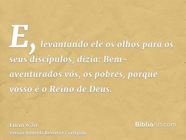 E, levantando ele os olhos para os seus discípulos, dizia: Bem-aventurados vós, os pobres, porque vosso é o Reino de Deus.