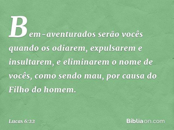 Bem-aventurados serão vocês quando os odiarem, expulsarem e insultarem, e eliminarem o nome de vocês, como sendo mau, por causa do Filho do homem. -- Lucas 6:22