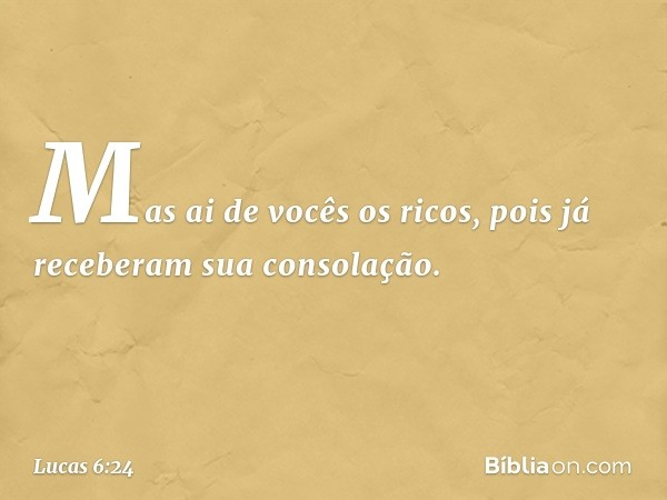 """""""Mas ai de vocês os ricos, pois já receberam sua consolação. -- Lucas 6:24"""