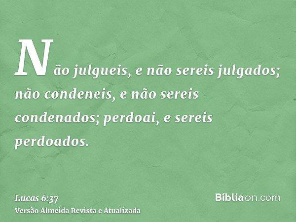 Não julgueis, e não sereis julgados; não condeneis, e não sereis condenados; perdoai, e sereis perdoados.