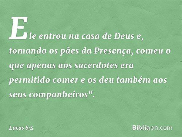 Ele entrou na casa de Deus e, tomando os pães da Presença, comeu o que apenas aos sacerdotes era permitido comer e os deu também aos seus companheiros