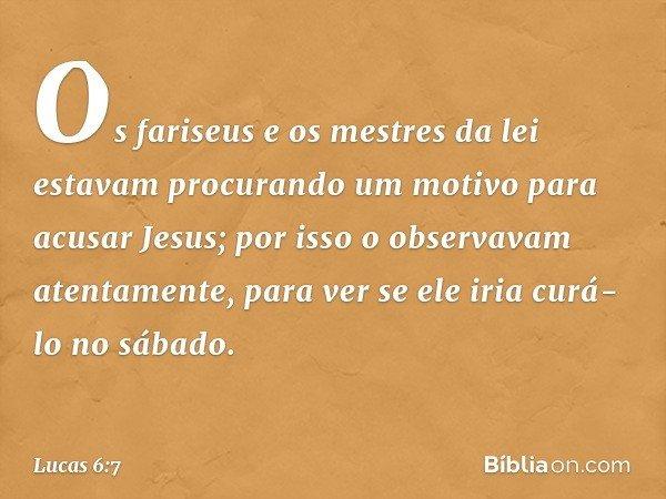 Os fariseus e os mestres da lei estavam procurando um motivo para acusar Jesus; por isso o observavam atentamente, para ver se ele iria curá-lo no sábado. -- Lu