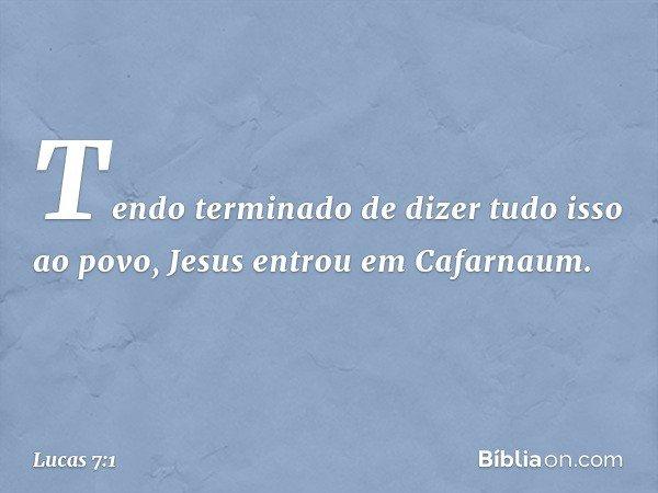 Tendo terminado de dizer tudo isso ao povo, Jesus entrou em Cafarnaum. -- Lucas 7:1
