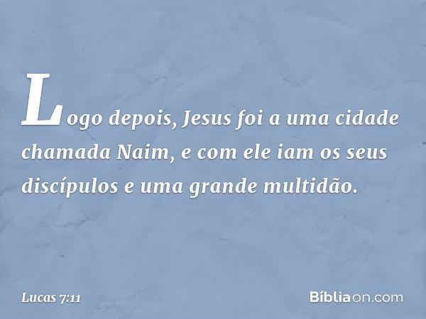 Logo depois, Jesus foi a uma cidade chamada Naim, e com ele iam os seus discípulos e uma grande multidão. -- Lucas 7:11