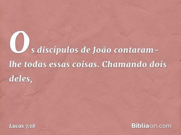 Os discípulos de João contaram-lhe todas essas coisas. Chamando dois deles, -- Lucas 7:18