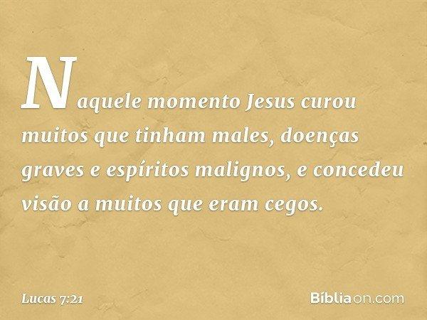 Naquele momento Jesus curou muitos que tinham males, doenças graves e espíritos malignos, e concedeu visão a muitos que eram cegos. -- Lucas 7:21