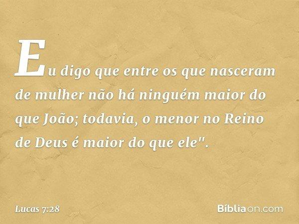 Eu digo que entre os que nasceram de mulher não há ninguém maior do que João; todavia, o menor no Reino de Deus é maior do que ele