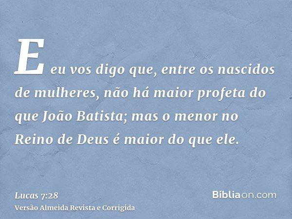 E eu vos digo que, entre os nascidos de mulheres, não há maior profeta do que João Batista; mas o menor no Reino de Deus é maior do que ele.