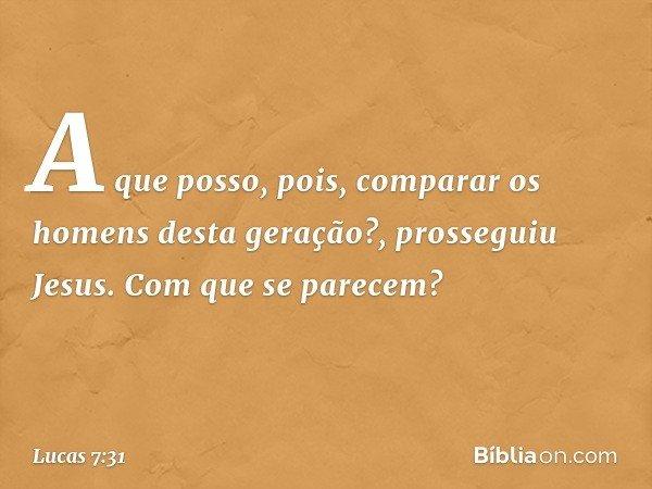 """""""A que posso, pois, comparar os homens desta geração?"""", prosseguiu Jesus. """"Com que se parecem? -- Lucas 7:31"""