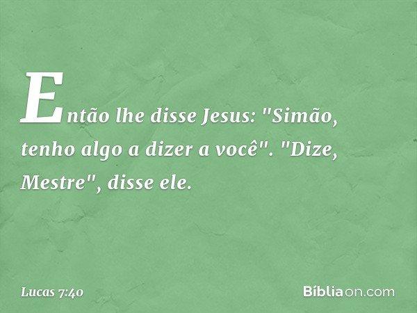 """Então lhe disse Jesus: """"Simão, tenho algo a dizer a você"""". """"Dize, Mestre"""", disse ele. -- Lucas 7:40"""