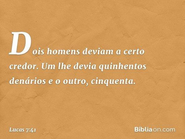"""""""Dois homens deviam a certo credor. Um lhe devia quinhentos denários e o outro, cinquenta. -- Lucas 7:41"""