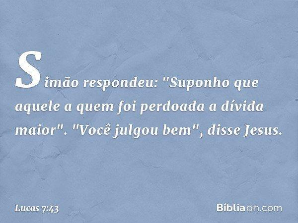 """Simão respondeu: """"Suponho que aquele a quem foi perdoada a dívida maior"""". """"Você julgou bem"""", disse Jesus. -- Lucas 7:43"""