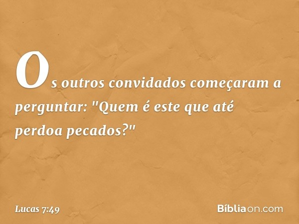 """Os outros convidados começaram a perguntar: """"Quem é este que até perdoa pecados?"""" -- Lucas 7:49"""