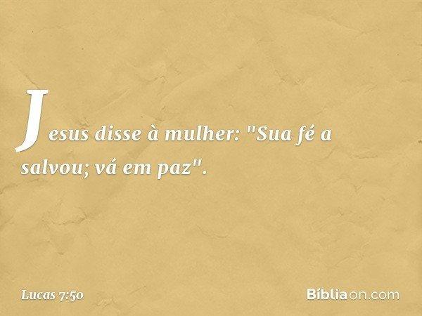 """Jesus disse à mulher: """"Sua fé a salvou; vá em paz"""". -- Lucas 7:50"""