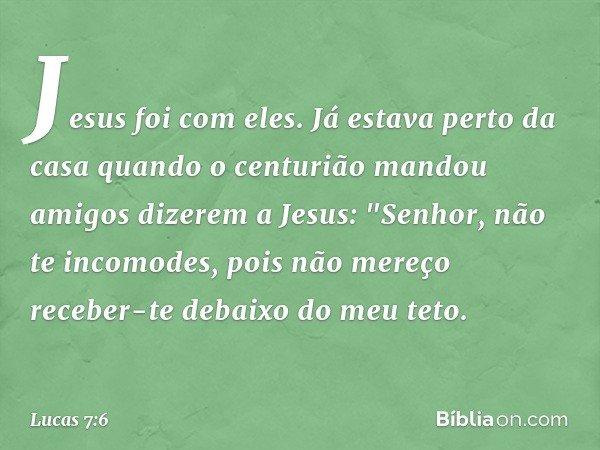 """Jesus foi com eles. Já estava perto da casa quando o centurião mandou amigos dizerem a Jesus: """"Senhor, não te incomodes, pois não mereço receber-te debaixo do m"""