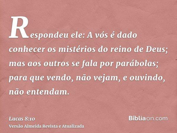 Respondeu ele: A vós é dado conhecer os mistérios do reino de Deus; mas aos outros se fala por parábolas; para que vendo, não vejam, e ouvindo, não entendam.