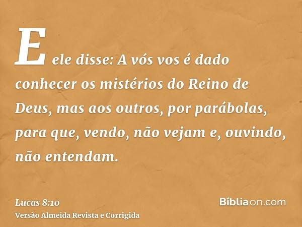 E ele disse: A vós vos é dado conhecer os mistérios do Reino de Deus, mas aos outros, por parábolas, para que, vendo, não vejam e, ouvindo, não entendam.