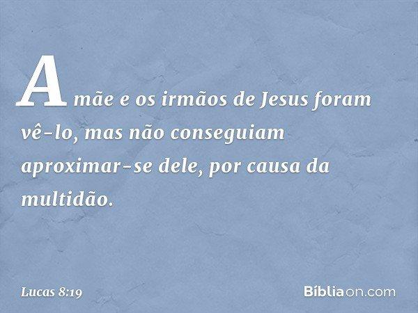 A mãe e os irmãos de Jesus foram vê-lo, mas não conseguiam aproximar-se dele, por causa da multidão. -- Lucas 8:19