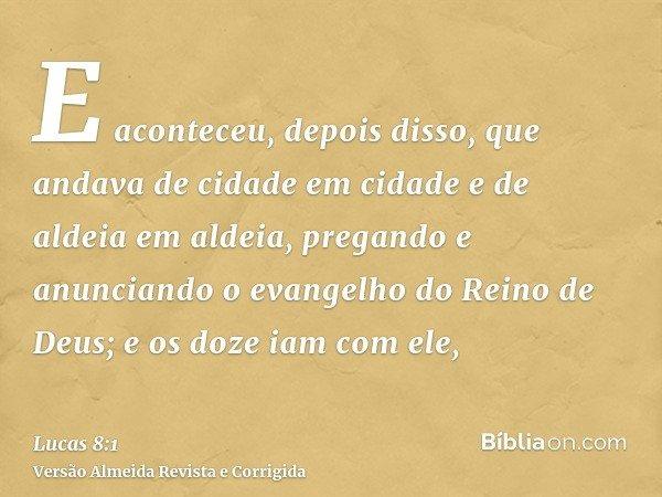 E aconteceu, depois disso, que andava de cidade em cidade e de aldeia em aldeia, pregando e anunciando o evangelho do Reino de Deus; e os doze iam com ele,