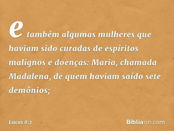 e também algumas mulheres que haviam sido curadas de espíritos malignos e doenças: Maria, chamada Madalena, de quem haviam saído sete demônios; -- Lucas 8:2