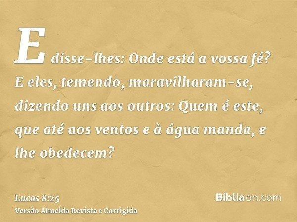 E disse-lhes: Onde está a vossa fé? E eles, temendo, maravilharam-se, dizendo uns aos outros: Quem é este, que até aos ventos e à água manda, e lhe obedecem?