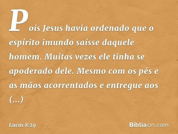 Pois Jesus havia ordenado que o espírito imundo saísse daquele homem. Muitas vezes ele tinha se apoderado dele. Mesmo com os pés e as mãos acorrentados e entreg