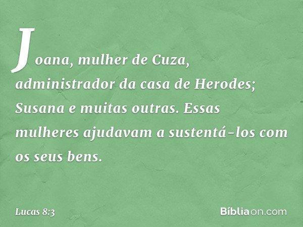 Joana, mulher de Cuza, administrador da casa de Herodes; Susana e muitas outras. Essas mulheres ajudavam a sustentá-los com os seus bens. -- Lucas 8:3