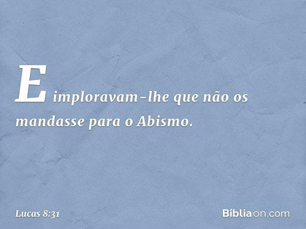 E imploravam-lhe que não os mandasse para o Abismo. -- Lucas 8:31