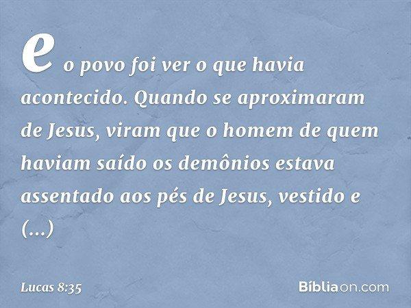 e o povo foi ver o que havia acontecido. Quando se aproximaram de Jesus, viram que o homem de quem haviam saído os demônios estava assentado aos pés de Jesus, v