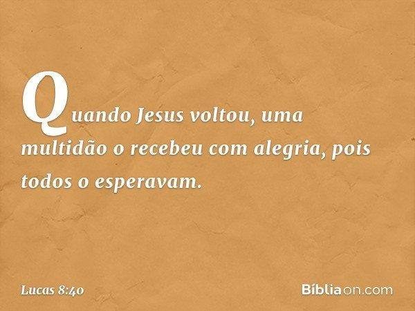Quando Jesus voltou, uma multidão o recebeu com alegria, pois todos o esperavam. -- Lucas 8:40