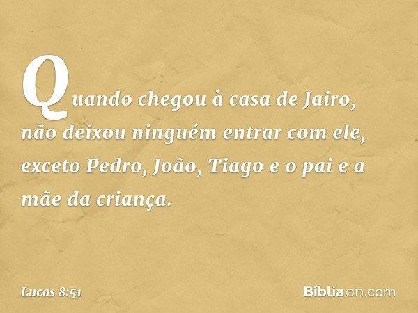 Quando chegou à casa de Jairo, não deixou ninguém entrar com ele, exceto Pedro, João, Tiago e o pai e a mãe da criança. -- Lucas 8:51