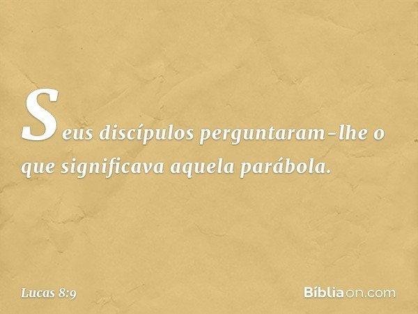 Seus discípulos perguntaram-lhe o que significava aquela parábola. -- Lucas 8:9