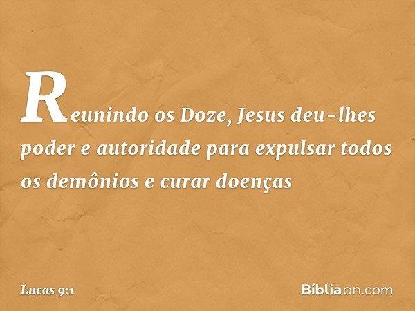 Reunindo os Doze, Jesus deu-lhes poder e autoridade para expulsar todos os demônios e curar doenças -- Lucas 9:1