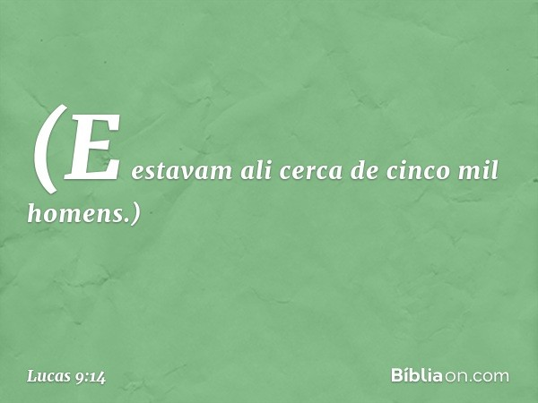 (E estavam ali cerca de cinco mil homens.) -- Lucas 9:14