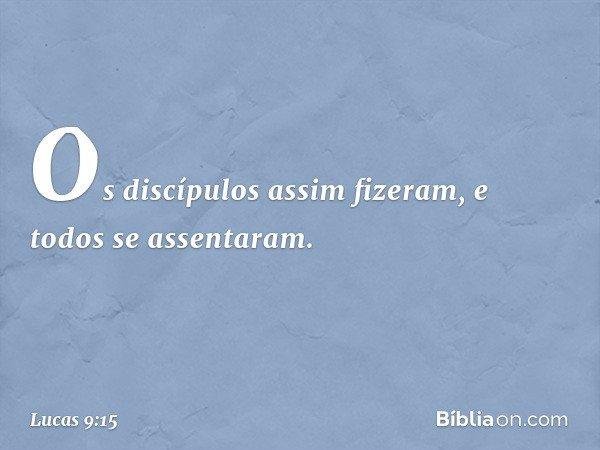 Os discípulos assim fizeram, e todos se assentaram. -- Lucas 9:15