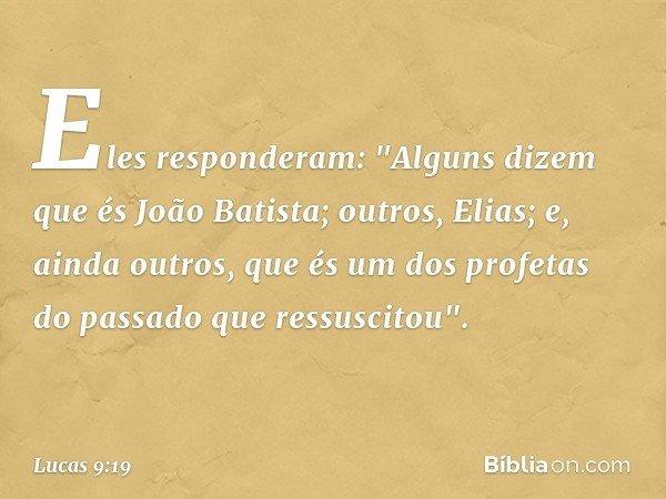 """Eles responderam: """"Alguns dizem que és João Batista; outros, Elias; e, ainda outros, que és um dos profetas do passado que ressuscitou"""". -- Lucas 9:19"""