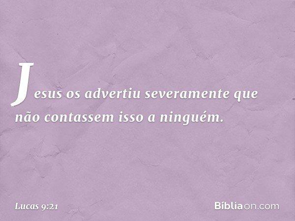 Jesus os advertiu severamente que não contassem isso a ninguém. -- Lucas 9:21