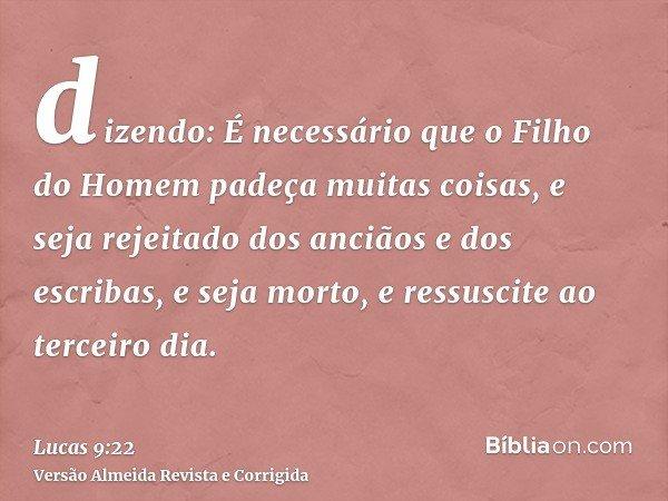 dizendo: É necessário que o Filho do Homem padeça muitas coisas, e seja rejeitado dos anciãos e dos escribas, e seja morto, e ressuscite ao terceiro dia.