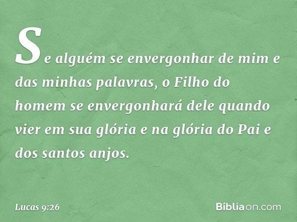 Se alguém se envergonhar de mim e das minhas palavras, o Filho do homem se envergonhará dele quando vier em sua glória e na glória do Pai e dos santos anjos. --