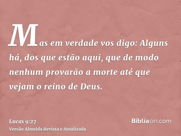 Mas em verdade vos digo: Alguns há, dos que estão aqui, que de modo nenhum provarão a morte até que vejam o reino de Deus.