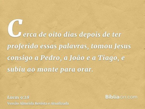 Cerca de oito dias depois de ter proferido essas palavras, tomou Jesus consigo a Pedro, a João e a Tiago, e subiu ao monte para orar.