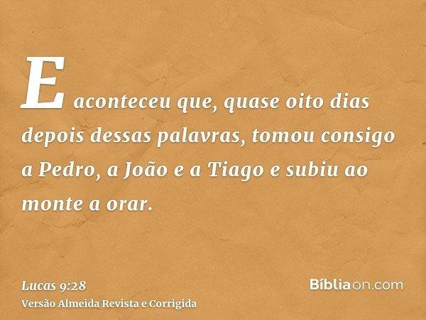 E aconteceu que, quase oito dias depois dessas palavras, tomou consigo a Pedro, a João e a Tiago e subiu ao monte a orar.