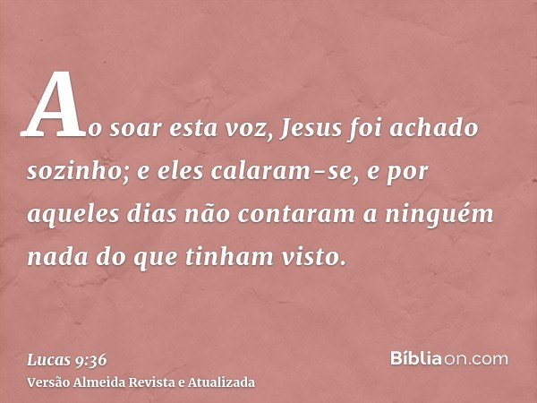 Ao soar esta voz, Jesus foi achado sozinho; e eles calaram-se, e por aqueles dias não contaram a ninguém nada do que tinham visto.