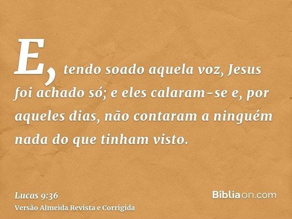 E, tendo soado aquela voz, Jesus foi achado só; e eles calaram-se e, por aqueles dias, não contaram a ninguém nada do que tinham visto.